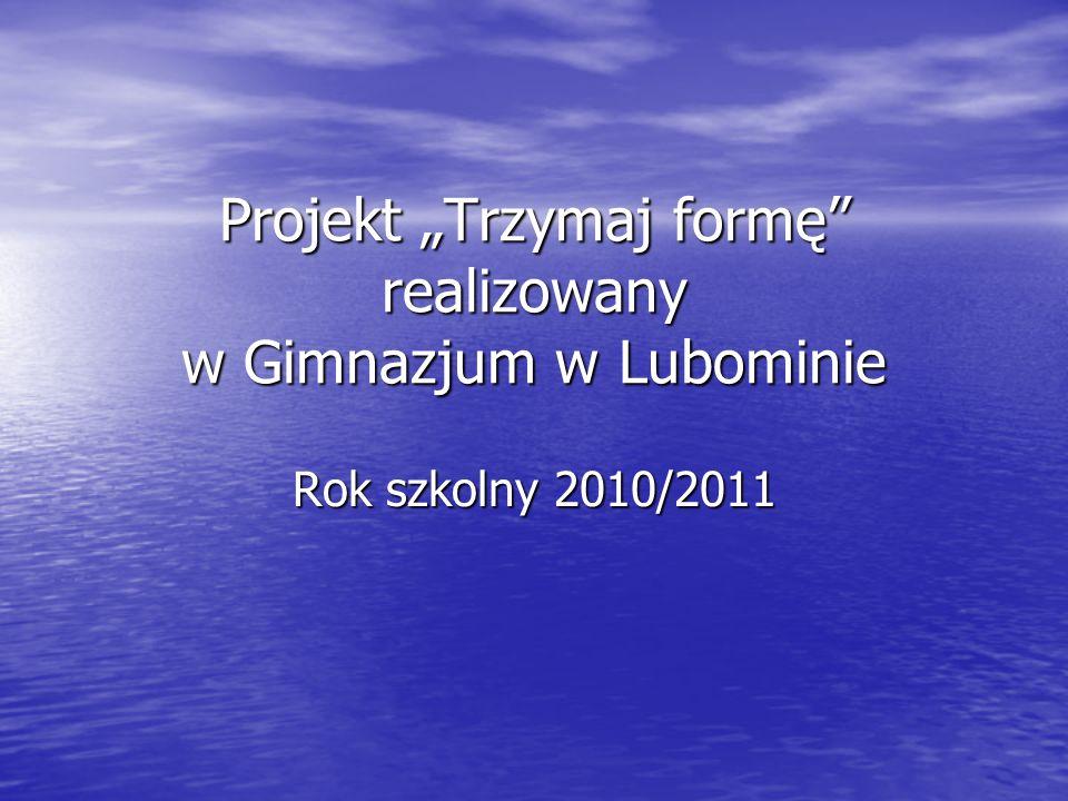 """Projekt """"Trzymaj formę"""" realizowany w Gimnazjum w Lubominie Rok szkolny 2010/2011"""