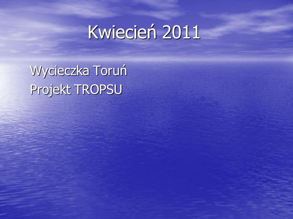 Kwiecień 2011 Kwiecień 2011 Wycieczka Toruń Wycieczka Toruń Projekt TROPSU Projekt TROPSU