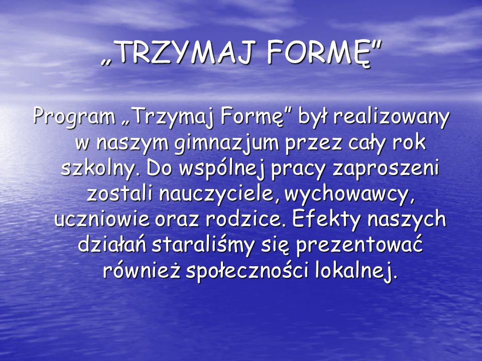 """""""TRZYMAJ FORMĘ"""" Program """"Trzymaj Formę"""" był realizowany w naszym gimnazjum przez cały rok szkolny. Do wspólnej pracy zaproszeni zostali nauczyciele, w"""