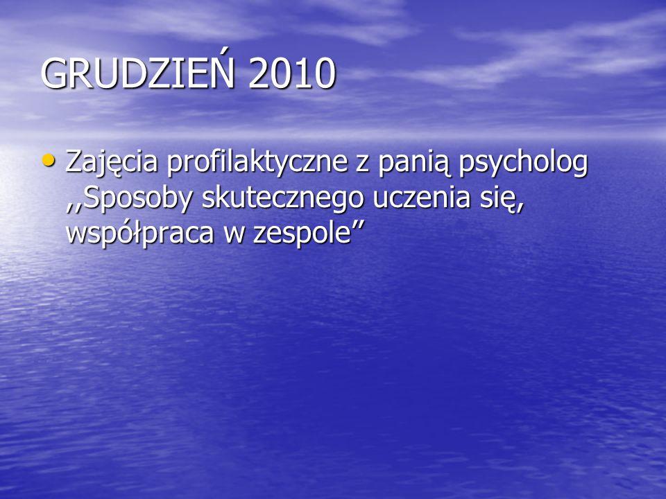 GRUDZIEŃ 2010 Zajęcia profilaktyczne z panią psycholog,,Sposoby skutecznego uczenia się, współpraca w zespole'' Zajęcia profilaktyczne z panią psychol