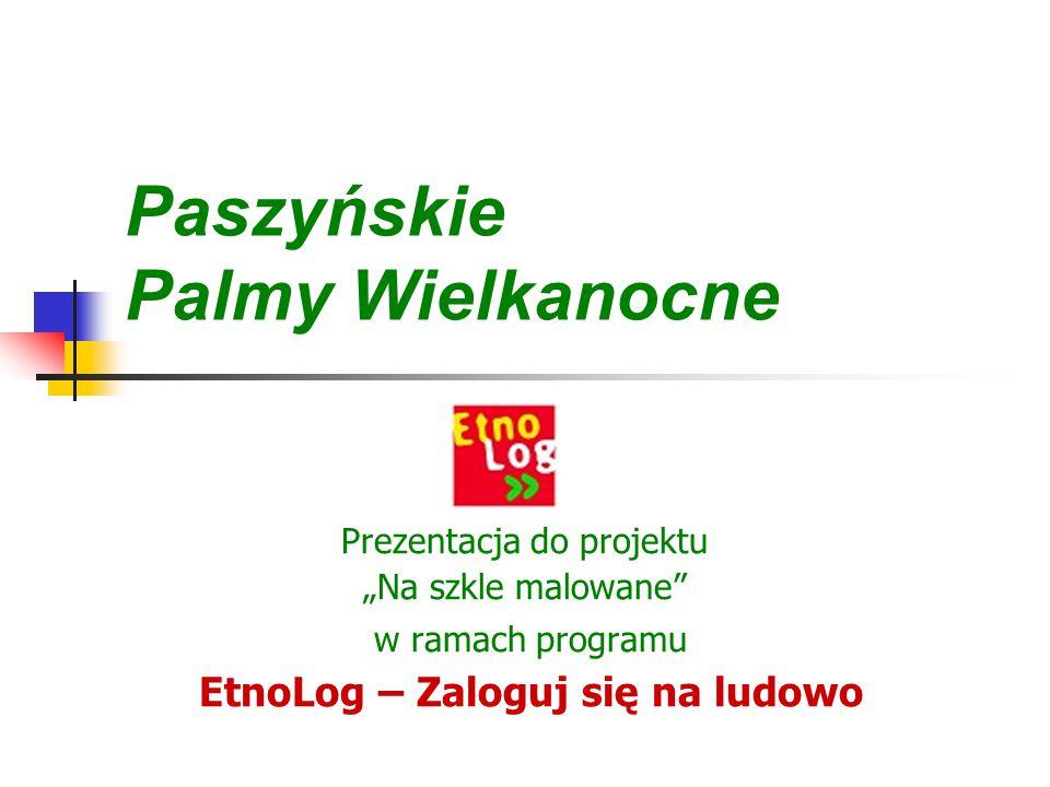 """Paszyńskie Palmy Wielkanocne Prezentacja do projektu """"Na szkle malowane w ramach programu EtnoLog – Zaloguj się na ludowo"""