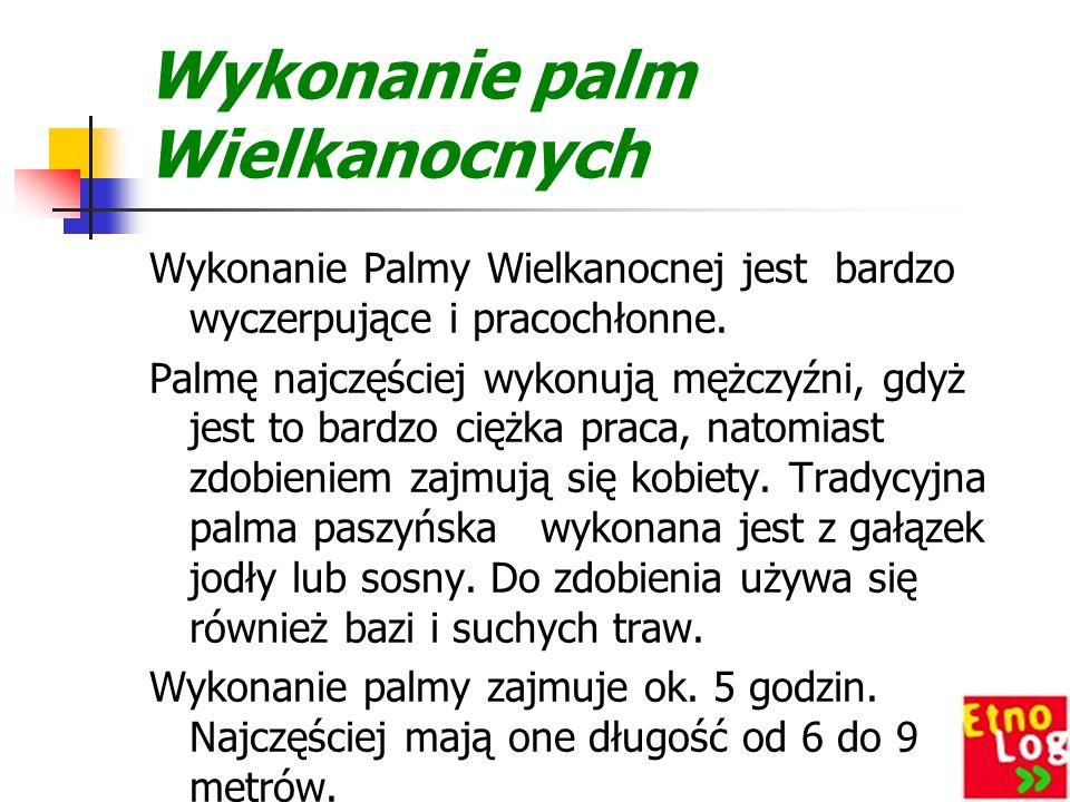 Wykonanie palm Wielkanocnych Wykonanie Palmy Wielkanocnej jest bardzo wyczerpujące i pracochłonne.