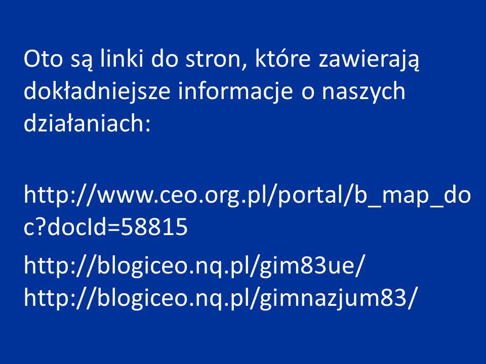 Oto są linki do stron, które zawierają dokładniejsze informacje o naszych działaniach: http://www.ceo.org.pl/portal/b_map_do c?docId=58815 http://blog