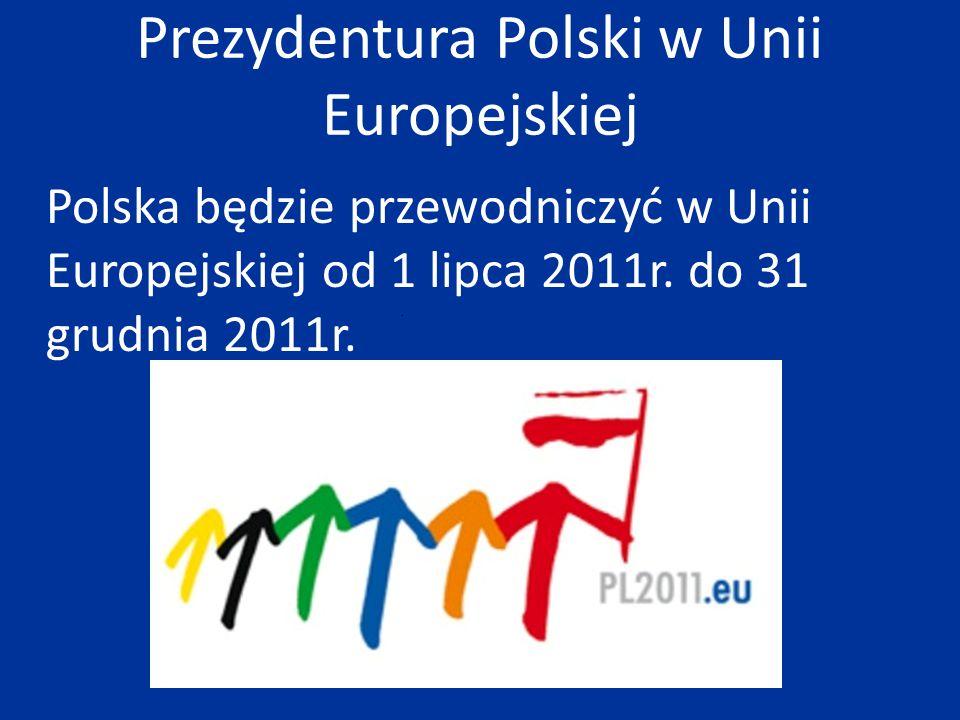 Prezydentura Polski w Unii Europejskiej Polska będzie przewodniczyć w Unii Europejskiej od 1 lipca 2011r. do 31 grudnia 2011r.