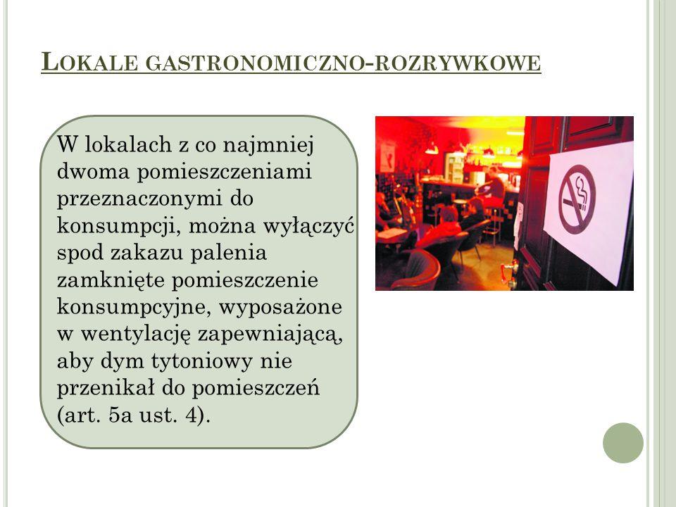 L OKALE GASTRONOMICZNO - ROZRYWKOWE W lokalach z co najmniej dwoma pomieszczeniami przeznaczonymi do konsumpcji, można wyłączyć spod zakazu palenia zamknięte pomieszczenie konsumpcyjne, wyposażone w wentylację zapewniającą, aby dym tytoniowy nie przenikał do pomieszczeń (art.