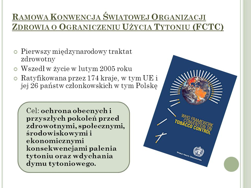 R AMOWA K ONWENCJA Ś WIATOWEJ O RGANIZACJI Z DROWIA O O GRANICZENIU U ŻYCIA T YTONIU (FCTC) Pierwszy międzynarodowy traktat zdrowotny Wszedł w życie w lutym 2005 roku Ratyfikowana przez 174 kraje, w tym UE i jej 26 państw członkowskich w tym Polskę Cel: ochrona obecnych i przyszłych pokoleń przed zdrowotnymi, społecznymi, środowiskowymi i ekonomicznymi konsekwencjami palenia tytoniu oraz wdychania dymu tytoniowego.