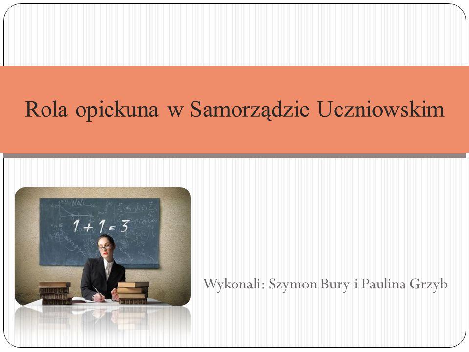 Wykonali: Szymon Bury i Paulina Grzyb Rola opiekuna w Samorządzie Uczniowskim