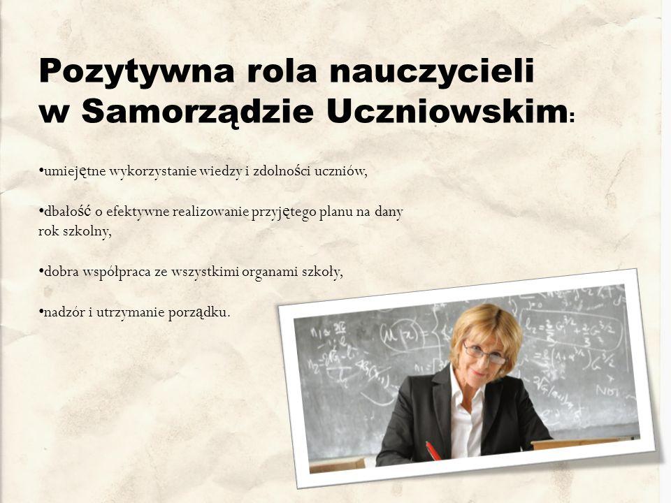 Pozytywna rola nauczycieli w Samorządzie Uczniowskim : umiej ę tne wykorzystanie wiedzy i zdolno ś ci uczniów, dbało ść o efektywne realizowanie przyj