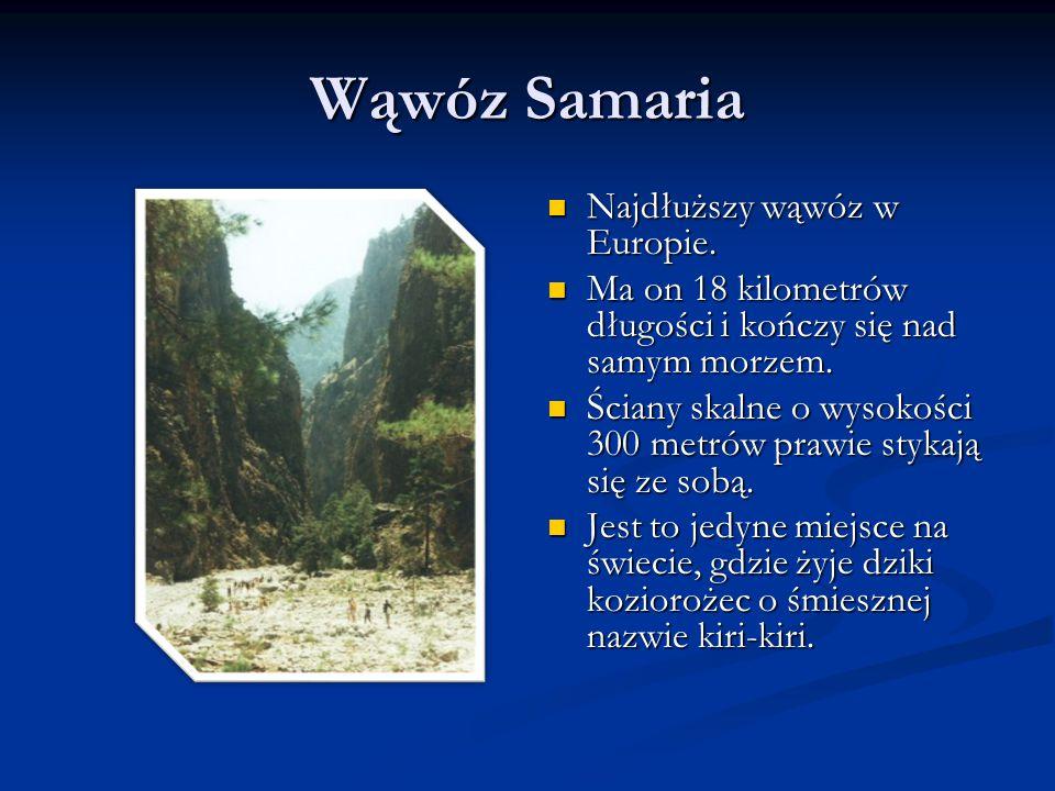 Wąwóz Samaria Najdłuższy wąwóz w Europie. Ma on 18 kilometrów długości i kończy się nad samym morzem. Ściany skalne o wysokości 300 metrów prawie styk
