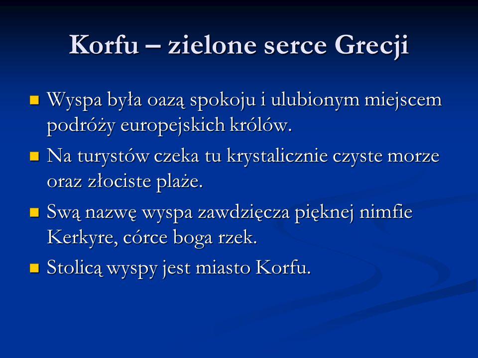 Korfu – zielone serce Grecji Wyspa była oazą spokoju i ulubionym miejscem podróży europejskich królów. Wyspa była oazą spokoju i ulubionym miejscem po