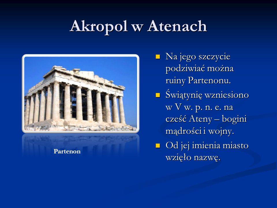 Akropol w Atenach Na jego szczycie podziwiać można ruiny Partenonu. Świątynię wzniesiono w V w. p. n. e. na cześć Ateny – bogini mądrości i wojny. Od