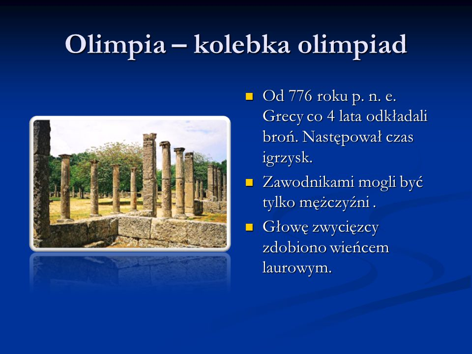 Olimpia – kolebka olimpiad Od 776 roku p. n. e. Grecy co 4 lata odkładali broń. Następował czas igrzysk. Zawodnikami mogli być tylko mężczyźni. Głowę