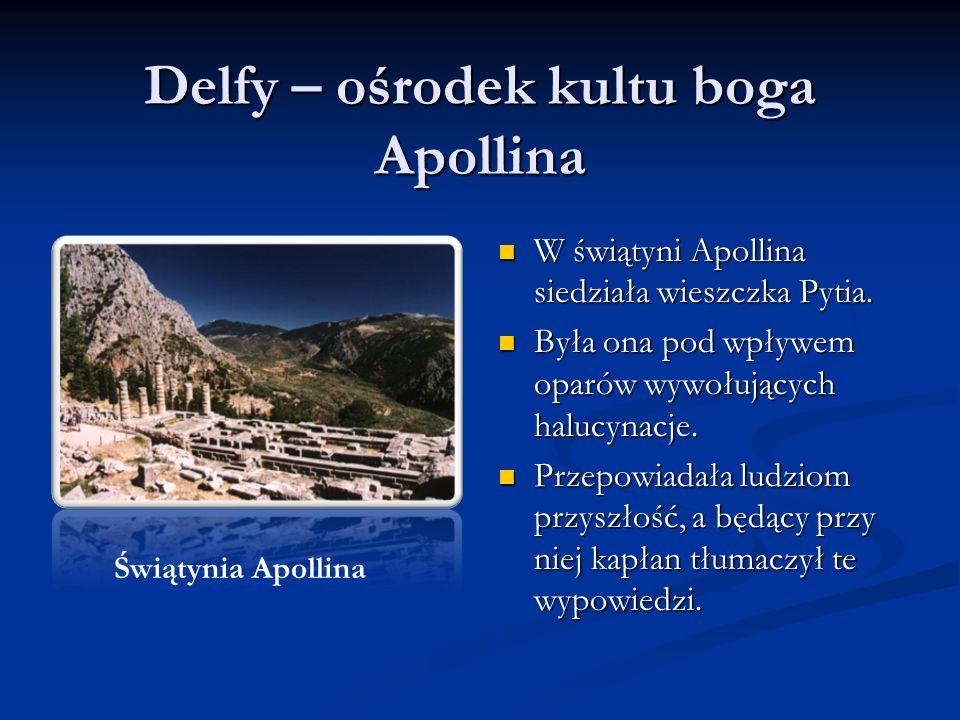 Delfy – ośrodek kultu boga Apollina W świątyni Apollina siedziała wieszczka Pytia. Była ona pod wpływem oparów wywołujących halucynacje. Przepowiadała