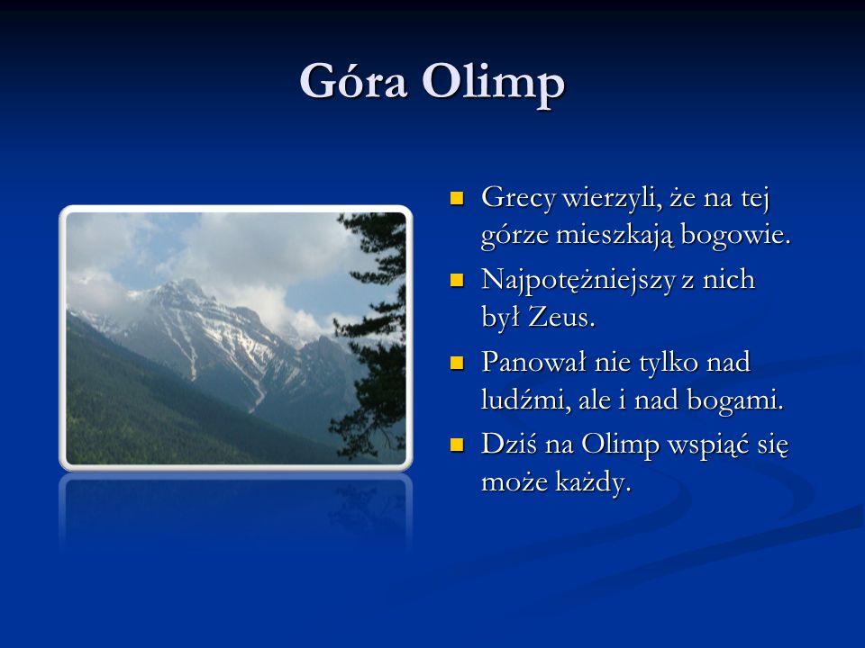 Góra Olimp Grecy wierzyli, że na tej górze mieszkają bogowie. Najpotężniejszy z nich był Zeus. Panował nie tylko nad ludźmi, ale i nad bogami. Dziś na