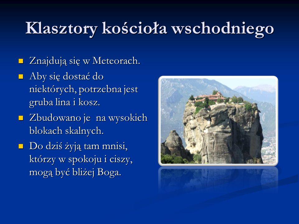 Klasztory kościoła wschodniego Znajdują się w Meteorach. Znajdują się w Meteorach. Aby się dostać do niektórych, potrzebna jest gruba lina i kosz. Aby
