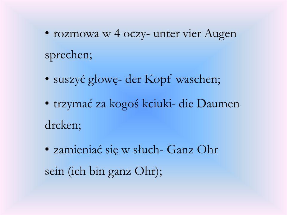 rozmowa w 4 oczy- unter vier Augen sprechen; suszyć głowę- der Kopf waschen; trzymać za kogoś kciuki- die Daumen drcken; zamieniać się w słuch- Ganz O