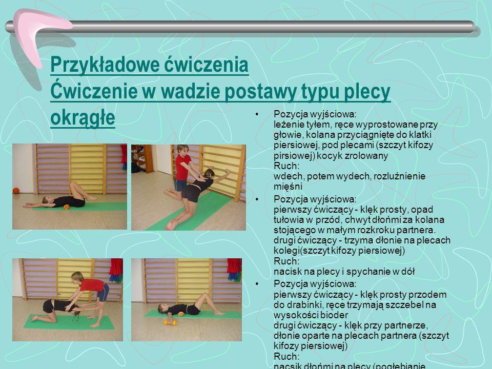Przykładowe ćwiczenia Ćwiczenie w wadzie postawy typu plecy okrągłe Pozycja wyjściowa: leżenie tyłem, ręce wyprostowane przy głowie, kolana przyciągnięte do klatki piersiowej, pod plecami (szczyt kifozy pirsiowej) kocyk zrolowany Ruch: wdech, potem wydech, rozluźnienie mięśni Pozycja wyjściowa: pierwszy ćwiczący - klęk prosty, opad tułowia w przód, chwyt dłońmi za kolana stojącego w małym rozkroku partnera.