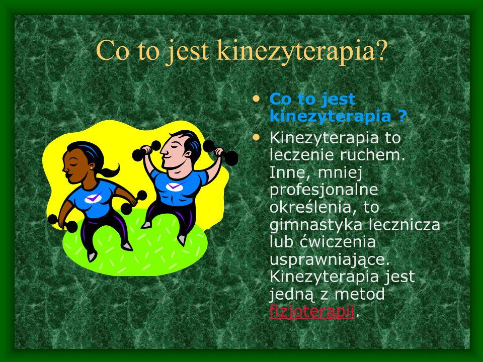 Co to jest kinezyterapia.Kinezyterapia to leczenie ruchem.