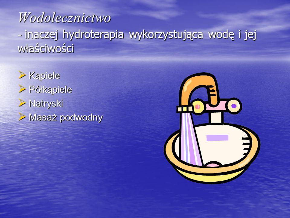 Wodolecznictwo - inaczej hydroterapia wykorzystująca wodę i jej właściwości  Kąpiele  Półkąpiele  Natryski  Masaż podwodny