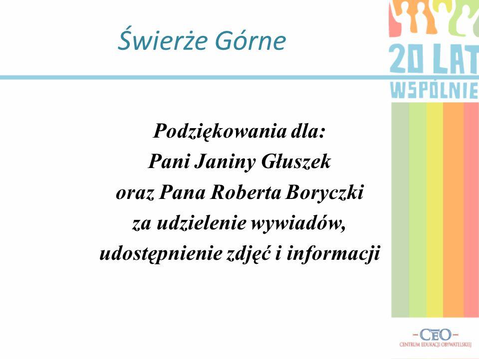Świerże Górne Podziękowania dla: Pani Janiny Głuszek oraz Pana Roberta Boryczki za udzielenie wywiadów, udostępnienie zdjęć i informacji