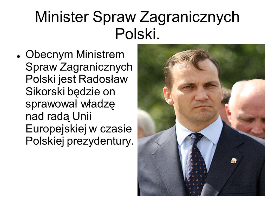 Minister Spraw Zagranicznych Polski. Obecnym Ministrem Spraw Zagranicznych Polski jest Radosław Sikorski będzie on sprawował władzę nad radą Unii Euro
