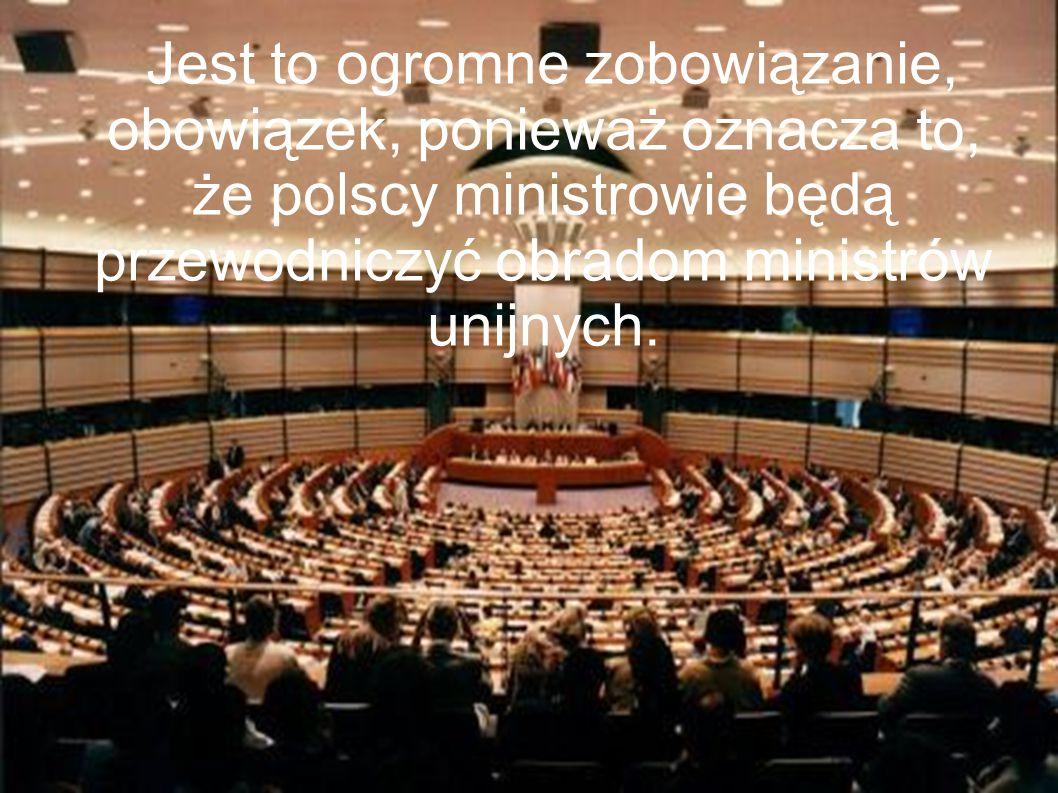 Jest to ogromne zobowiązanie, obowiązek, ponieważ oznacza to, że polscy ministrowie będą przewodniczyć obradom ministrów unijnych.