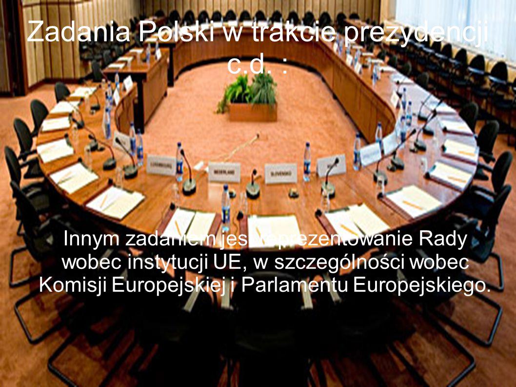Zadania Polski w trakcie prezydencji c.d. : Innym zadaniem jest reprezentowanie Rady wobec instytucji UE, w szczególności wobec Komisji Europejskiej i