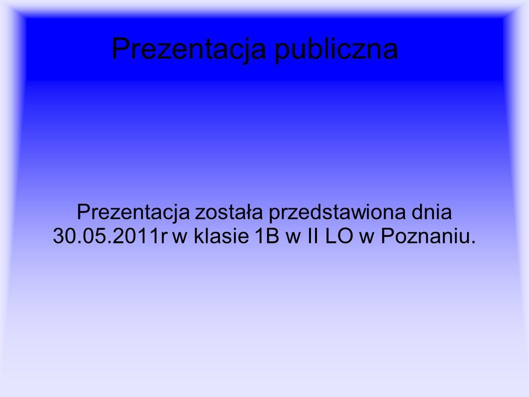 Prezentacja publiczna Prezentacja została przedstawiona dnia 30.05.2011r w klasie 1B w II LO w Poznaniu.