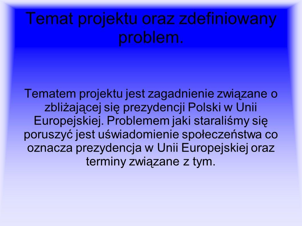 Temat projektu oraz zdefiniowany problem. Tematem projektu jest zagadnienie związane o zbliżającej się prezydencji Polski w Unii Europejskiej. Problem
