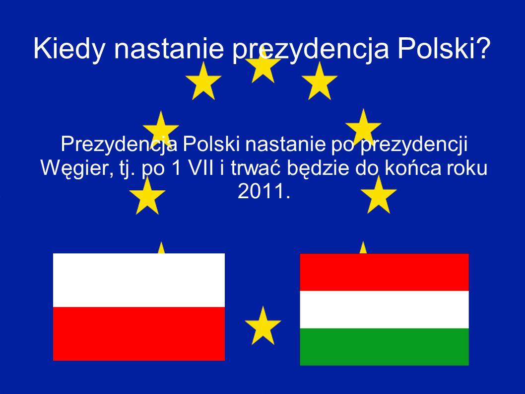 Kiedy nastanie prezydencja Polski? Prezydencja Polski nastanie po prezydencji Węgier, tj. po 1 VII i trwać będzie do końca roku 2011.