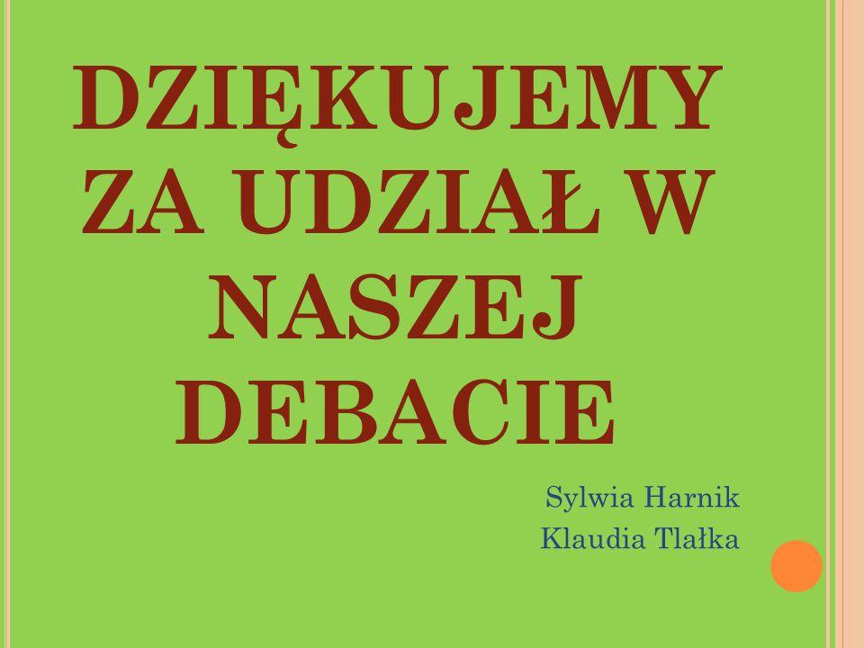DZIĘKUJEMY ZA UDZIAŁ W NASZEJ DEBACIE Sylwia Harnik Klaudia Tlałka