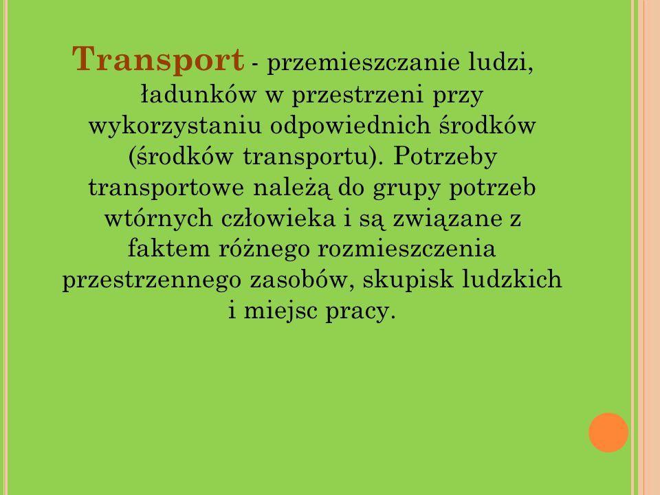 Transport - przemieszczanie ludzi, ładunków w przestrzeni przy wykorzystaniu odpowiednich środków (środków transportu). Potrzeby transportowe należą d