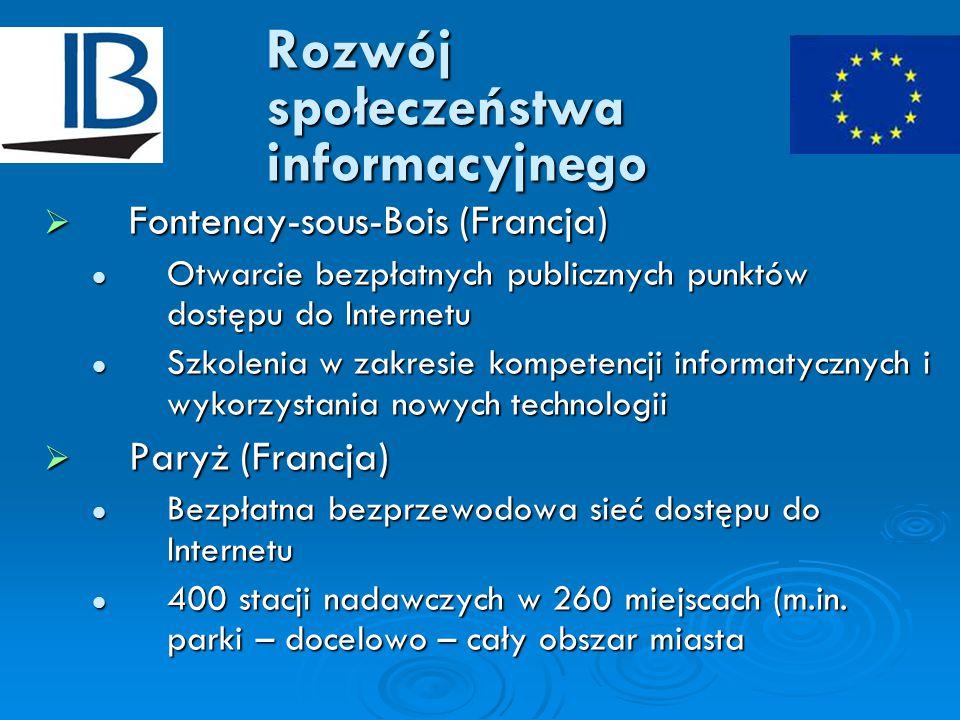 Rozwój społeczeństwa informacyjnego  Fontenay-sous-Bois (Francja) Otwarcie bezpłatnych publicznych punktów dostępu do Internetu Otwarcie bezpłatnych publicznych punktów dostępu do Internetu Szkolenia w zakresie kompetencji informatycznych i wykorzystania nowych technologii Szkolenia w zakresie kompetencji informatycznych i wykorzystania nowych technologii  Paryż (Francja) Bezpłatna bezprzewodowa sieć dostępu do Internetu Bezpłatna bezprzewodowa sieć dostępu do Internetu 400 stacji nadawczych w 260 miejscach (m.in.