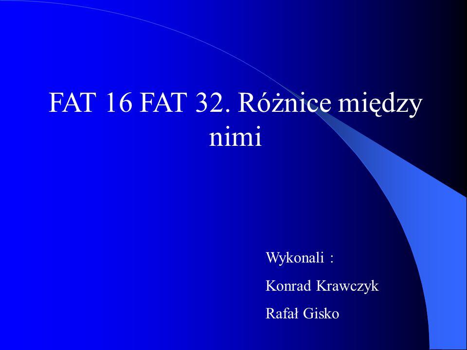 FAT 16 FAT 32. Różnice między nimi Wykonali : Konrad Krawczyk Rafał Gisko