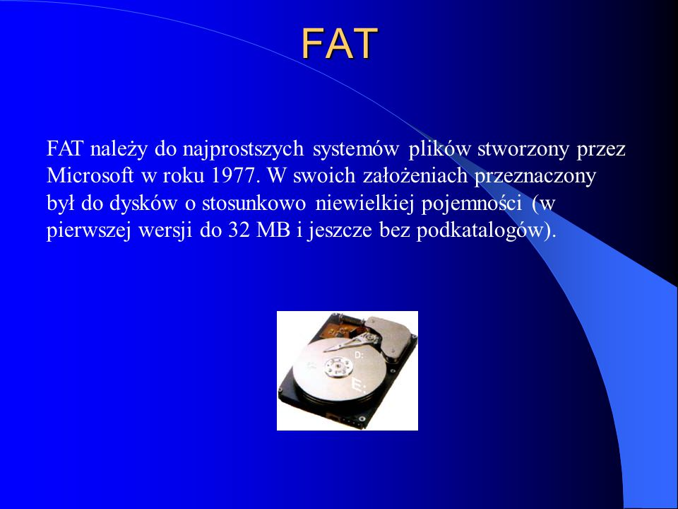FAT FAT należy do najprostszych systemów plików stworzony przez Microsoft w roku 1977. W swoich założeniach przeznaczony był do dysków o stosunkowo ni