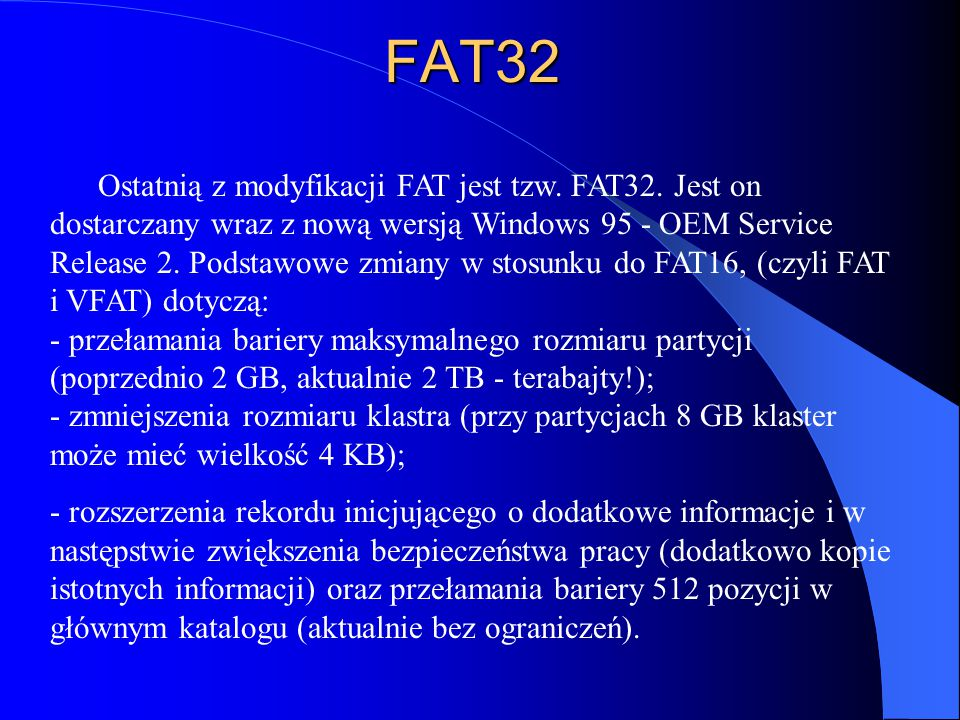 Ostatnią z modyfikacji FAT jest tzw. FAT32. Jest on dostarczany wraz z nową wersją Windows 95 - OEM Service Release 2. Podstawowe zmiany w stosunku do