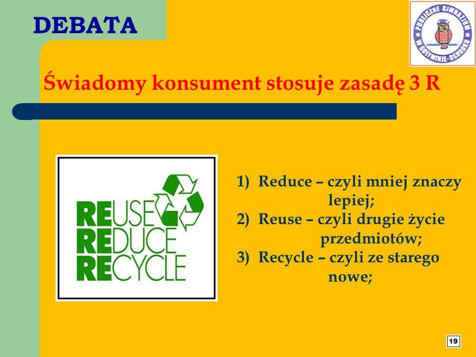 DEBATA Świadomy konsument stosuje zasadę 3 R 1) Reduce – czyli mniej znaczy lepiej; 2) Reuse – czyli drugie życie przedmiotów; 3) Recycle – czyli ze s