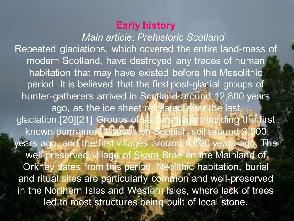 Early history Main article: Prehistoric Scotland Repeated glaciations, which covered the entire land-mass of modern Scotland, have destroyed any trace