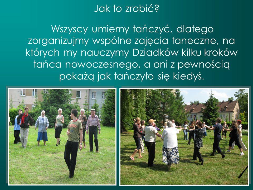 Jak to zrobić? Wszyscy umiemy tańczyć, dlatego zorganizujmy wspólne zajęcia taneczne, na których my nauczymy Dziadków kilku kroków tańca nowoczesnego,
