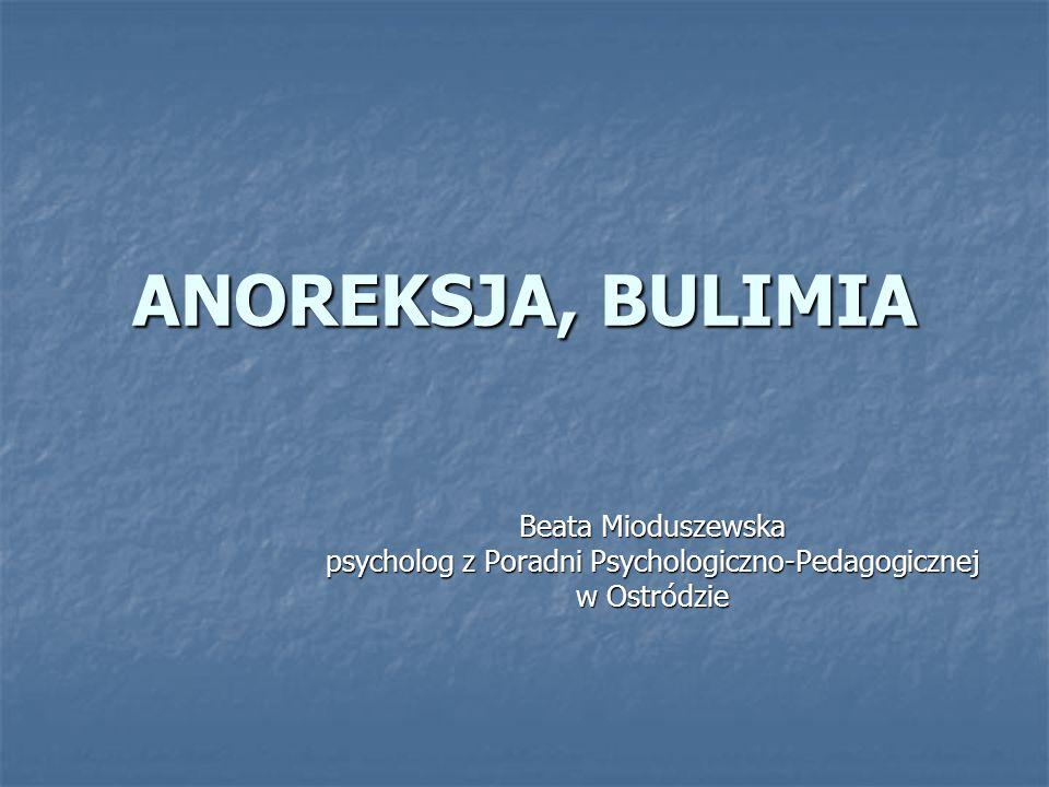 ANOREKSJA, BULIMIA Beata Mioduszewska psycholog z Poradni Psychologiczno-Pedagogicznej w Ostródzie