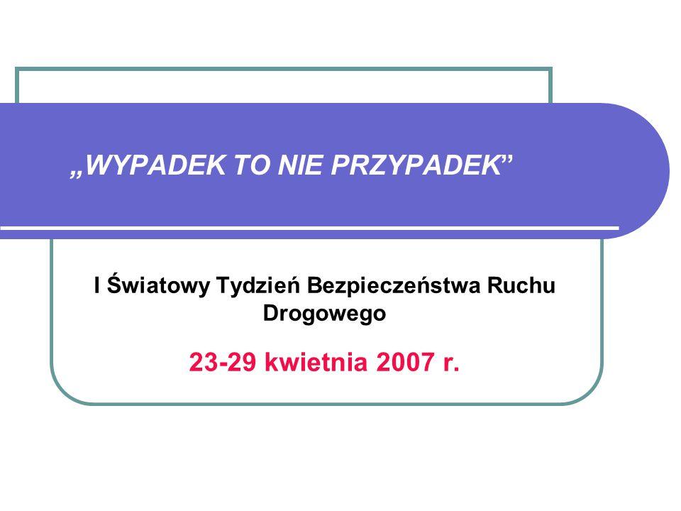 """""""WYPADEK TO NIE PRZYPADEK I Światowy Tydzień Bezpieczeństwa Ruchu Drogowego 23-29 kwietnia 2007 r."""