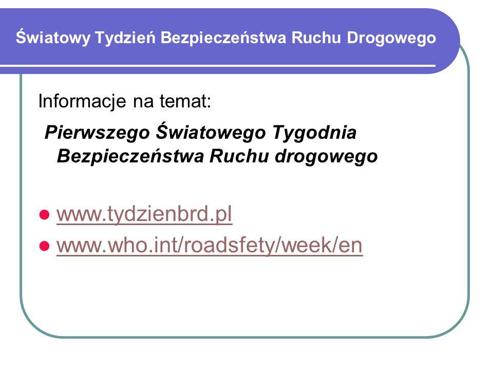 Światowy Tydzień Bezpieczeństwa Ruchu Drogowego Informacje na temat: Pierwszego Światowego Tygodnia Bezpieczeństwa Ruchu drogowego www.tydzienbrd.pl www.who.int/roadsfety/week/en