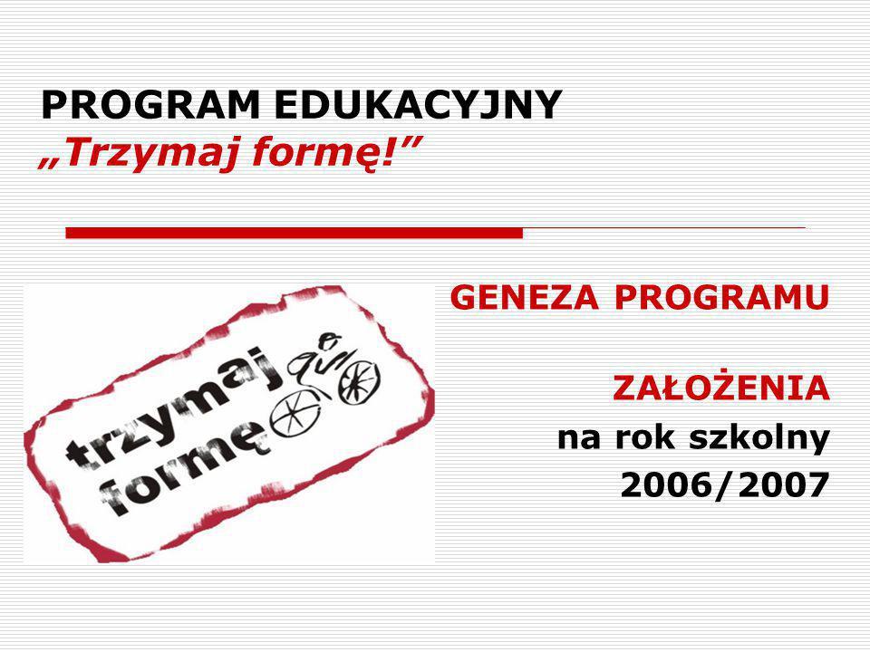 """PROGRAM EDUKACYJNY """"Trzymaj formę! GENEZA PROGRAMU ZAŁOŻENIA na rok szkolny 2006/2007"""