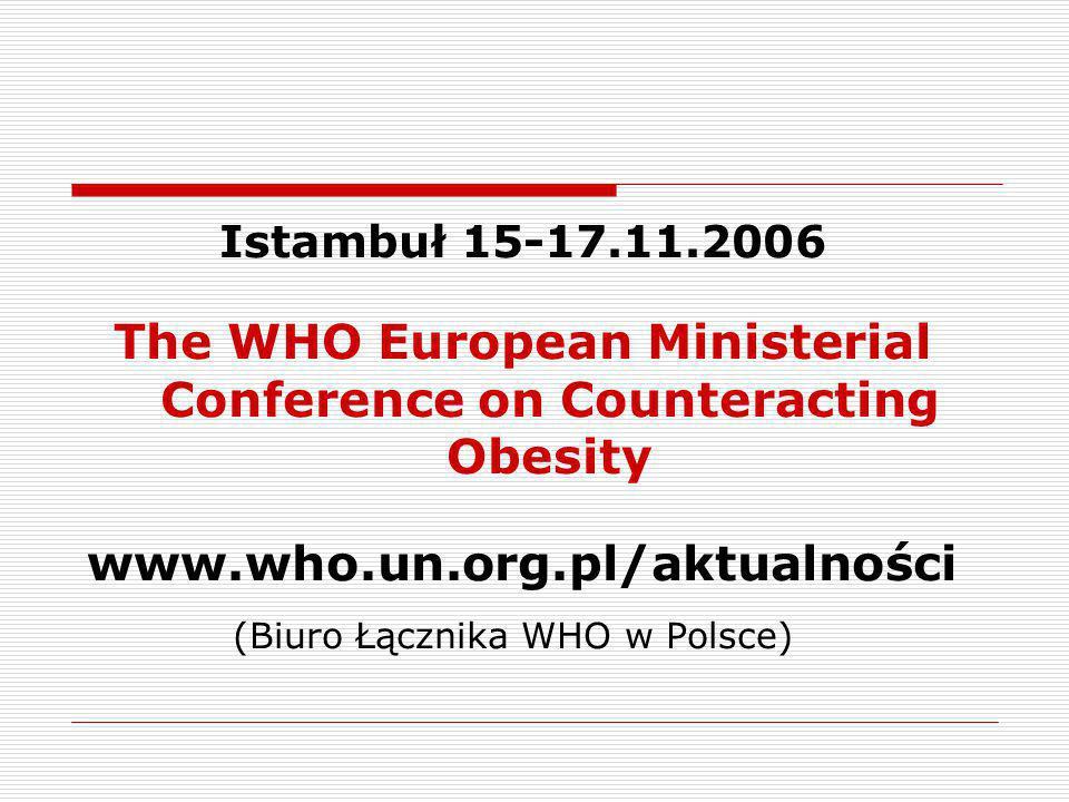 Istambuł 15-17.11.2006 The WHO European Ministerial Conference on Counteracting Obesity www.who.un.org.pl/aktualności (Biuro Łącznika WHO w Polsce)