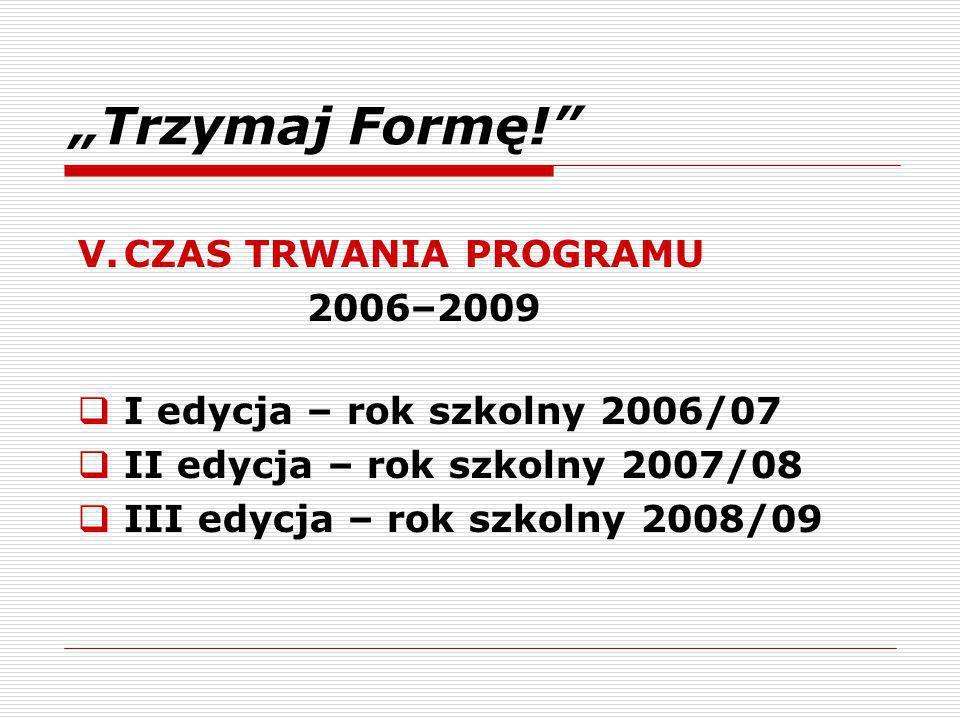 """""""Trzymaj Formę! V.CZAS TRWANIA PROGRAMU 2006–2009  I edycja – rok szkolny 2006/07  II edycja – rok szkolny 2007/08  III edycja – rok szkolny 2008/09"""