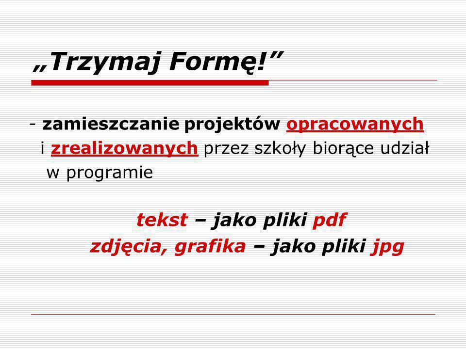 """""""Trzymaj Formę! - zamieszczanie projektów opracowanych i zrealizowanych przez szkoły biorące udział w programie tekst – jako pliki pdf zdjęcia, grafika – jako pliki jpg"""