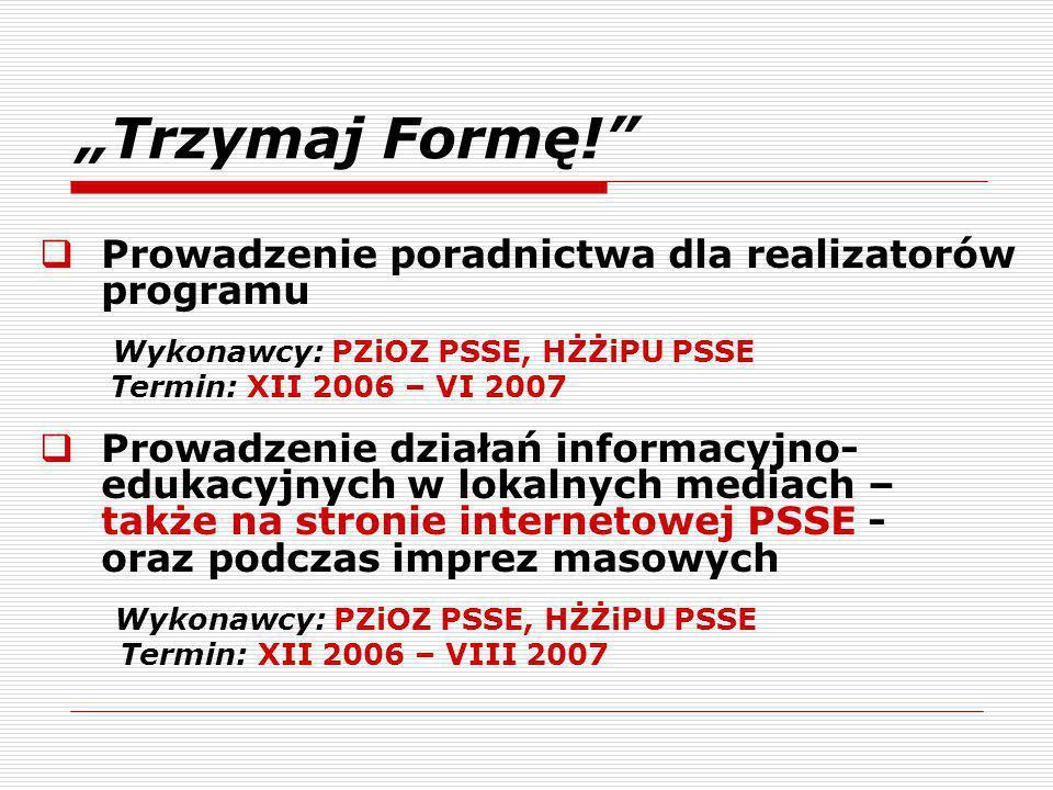 """""""Trzymaj Formę!  Prowadzenie poradnictwa dla realizatorów programu Wykonawcy: PZiOZ PSSE, HŻŻiPU PSSE Termin: XII 2006 – VI 2007  Prowadzenie działań informacyjno- edukacyjnych w lokalnych mediach – także na stronie internetowej PSSE - oraz podczas imprez masowych Wykonawcy: PZiOZ PSSE, HŻŻiPU PSSE Termin: XII 2006 – VIII 2007"""