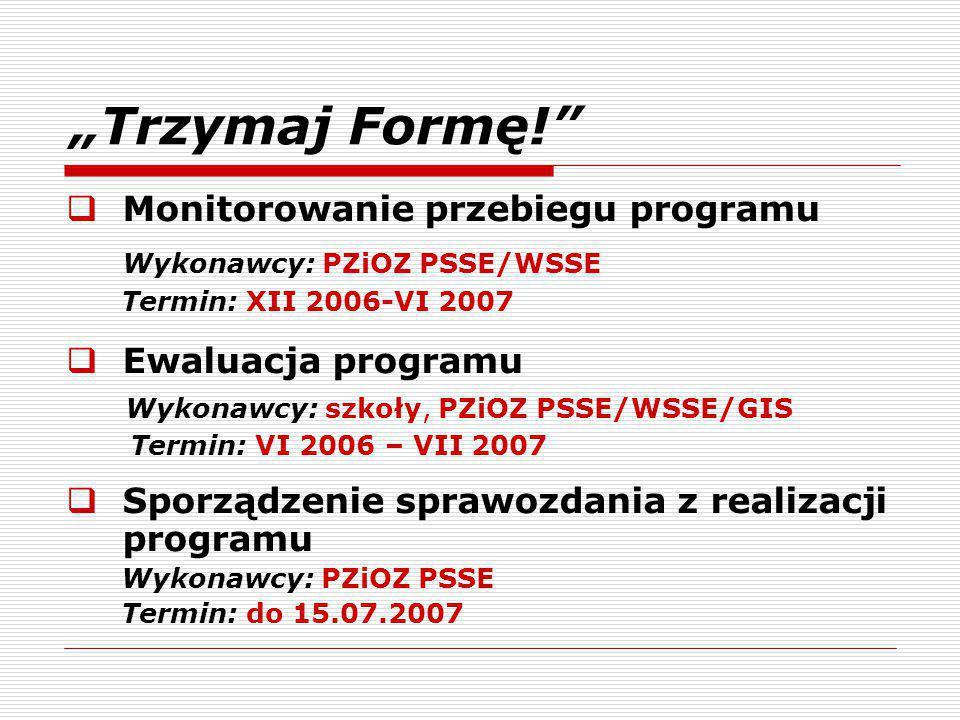 """""""Trzymaj Formę!  Monitorowanie przebiegu programu Wykonawcy: PZiOZ PSSE/WSSE Termin: XII 2006-VI 2007  Ewaluacja programu Wykonawcy: szkoły, PZiOZ PSSE/WSSE/GIS Termin: VI 2006 – VII 2007  Sporządzenie sprawozdania z realizacji programu Wykonawcy: PZiOZ PSSE Termin: do 15.07.2007"""