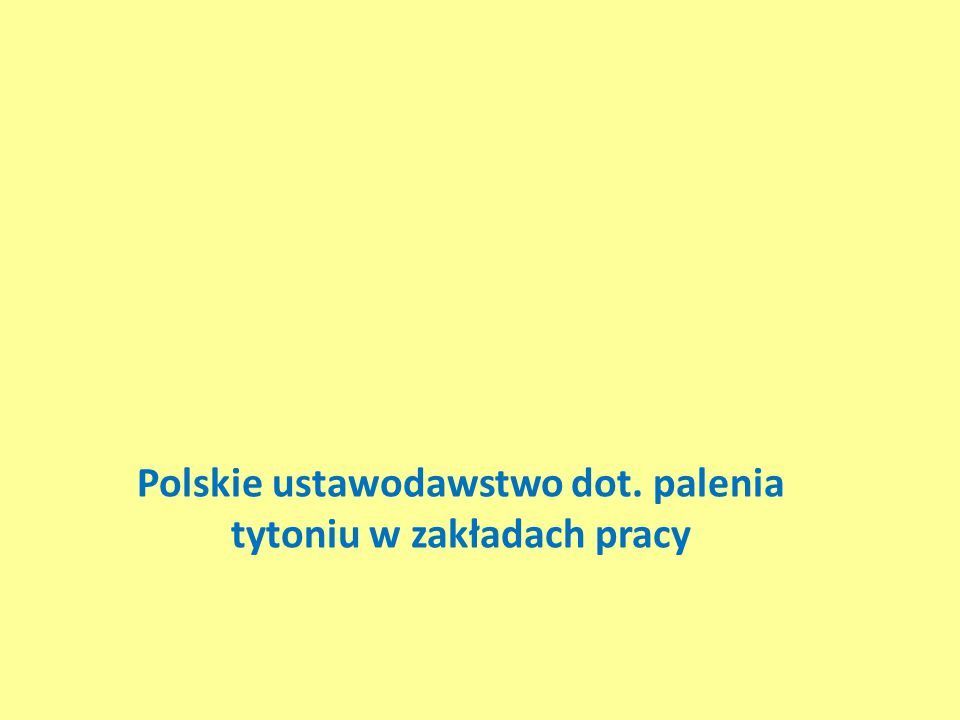 Ograniczenia palenia tytoniu w zakładach pracy w Polsce wynikają z dwóch grup aktów prawnych 1.Mających na celu ochronę zdrowia przed następstwami palenia tytoniu – USTAWA z dn.