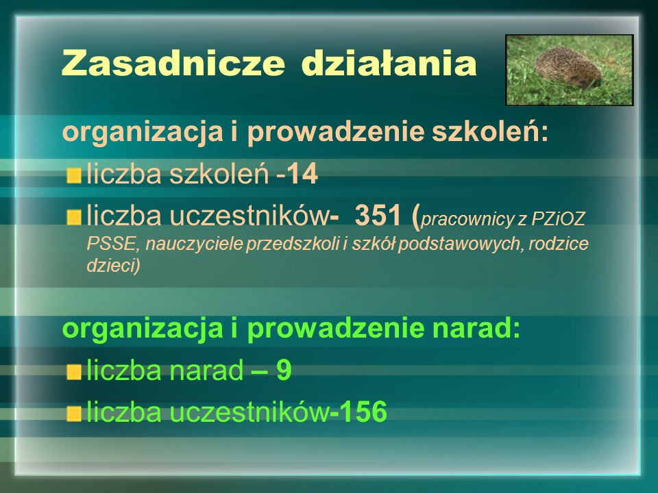 Zasadnicze działania organizacja i prowadzenie szkoleń: liczba szkoleń -14 liczba uczestników- 351 ( pracownicy z PZiOZ PSSE, nauczyciele przedszkoli i szkół podstawowych, rodzice dzieci) organizacja i prowadzenie narad: liczba narad – 9 liczba uczestników-156